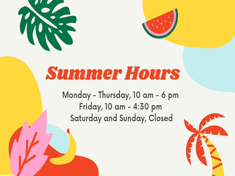 Summer Hours; Monday - Thursday, 10 am - 6 pm; Friday, 10 am - 4:30 pm; Saturday and Sunday, Closed