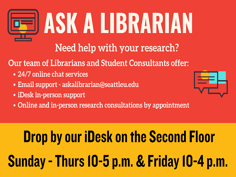 Image with text that reads 'Ask a Librarian. Need help with your research? Our team of Librarians and Studen Consultants offer:                                 24/7 online chat services, Email support- askalibrarian@seattleu.edu, iDesk in-person support and online and in-person research consultations by appointment